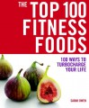 The Top 100 Fitness Foods: 100 Ways to Turbocharge your Life - Sarah Owen