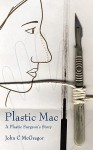 Plastic Mac - A Plastic Surgeon's Story - John C McGregor