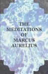 The Meditations of Marcus Aurelius - Marcus Aurelius