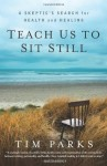 Teach Us to Sit Still: A Skeptic's Search for Health and Healing - Tim Parks