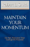 Maintain Your Momentum: Do Not Abandon Your God-Given Purpose - Robert L. Smith