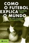 Como o futebol explica o mundo: um olhar inesperado sobre a globalização - Franklin Foer