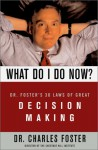 What Do I Do Now?: Dr Fosters 30 Laws of Great Decision Making - Charles Foster