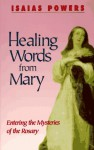 Healing Words from Mary: Entering the Mysteries of the Rosary - Isaias Powers