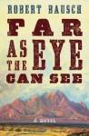 Far As the Eye Can See: A Novel - Robert Bausch