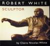 Robert White: Sculptor - Claire Nicolas White