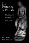 Do Penance or Perish: Magdalen Asylums in Ireland - Frances Finnegan