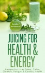 Juicing for Health & Energy:Recipes for Liver Detox,Colon Cleanse,Fatigue & Cardiac Health (The Healthy Lifestyle Series) - Sandra Wilkinson