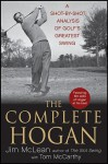 The Complete Hogan: A Shot-by-Shot Analysis of Golf's Greatest Swing - Jim McLean, Tom McCarthy