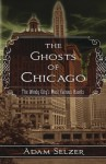 The Ghosts of Chicago: The Windy City's Most Famous Haunts - Adam Selzer