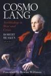 Cosmo Lang: Archbishop in War and Crisis - Foreword by Rowan Williams Robert Beaken, Rowan Williams