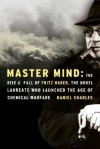 Master Mind: The Rise and Fall of Fritz Haber, the Nobel Laureate Who Launched the Age of Chemical Warfare - Daniel Charles