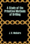 A Study of the Primitive Methods of Drilling - J. D. McGuire