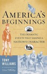 America's Beginnings: The Dramatic Events That Shaped a Nation's Character - Tony Williams
