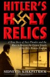 Hitler's Holy Relics: : A True Story of Nazi Plunder and the Race to Recover the Crown Jewels of the Holy Roman Empire - Sidney D. Kirkpatrick