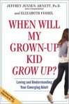 When Will My Grown-Up Kid Grow Up?: Loving and Understanding Your Emerging Adult - Jeffrey Jensen Arnett, Elizabeth Fishel