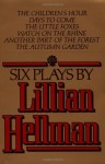Six Plays: The Children's Hour / Days to Come / The Little Foxes / Watch on the Rhine / Another Part of the Forest / The Autumn Garden - Lillian Hellman