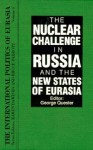 The Nuclear Challenge In Russia And The New States Of Eurasia (International Politics Of Eurasia) - George H. Quester
