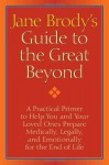 Jane Brody's Guide to the Great Beyond: A Practical Primer to Help You and Your Loved Ones Prepare Medically, Legally, and Emotionally for the End of Life - Jane E. Brody