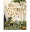 The Real Witches' Garden: Spells,Herbs, Plants and Magical Spaces Outdoors - Kate West