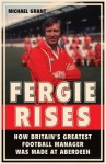 Fergie Rises: The Making of Britain's Greatest Football Manager - Michael Grant