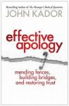 Effective Apology: Mending Fences, Building Bridges, and Restoring Trust - John Kador