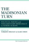 The Madisonian Turn: Political Parties and Parliamentary Democracy in Nordic Europe - Kaare Strom, Torbjorn Bergman