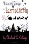 How Santa's Reindeer Learned to Fly: A Christmas Fable - Michael R. Collings