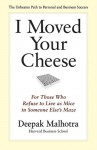 I Moved Your Cheese: For Those Who Refuse to Live as Mice in Someone Else's Maze - Deepak Malhotra