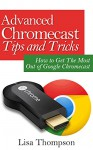 Advanced Chromecast Tips and Tricks:How to Get The Most Out of Google Chromecast - Lisa Thompson