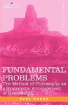 Fundamental Problems: The Method of Philosophy as a Systematic Arrangement of Knowledge - Paul Carus