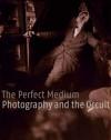 The Perfect Medium: Photography and the Occult - Clément Chéroux, Denis Canguilhem, Pierre Apraxine, Andreas Fischer, Sophie Schmit, Crista Cloutier, Stephen E. Braude
