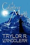 A Colorless Myth - Taylor R. Vangclear