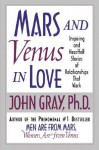 Mars and Venus in Love: Inspiring and Heartfelt Stories of Relationships That Work - John Gray