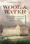 Wool & Water: The Gloucestershrie Woollen Industry and Its Mills - Jennifer Tann