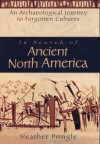 In Search of Ancient North America: An Archaeological Journey to Forgotten Cultures - Heather Pringle