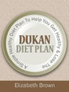Dukan Diet Plan + Quick And Easy Dukan Diet Recipes To Help You Get Healthy & Lose Weight Fast! - Elizabeth Brown