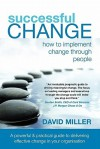 Successful Change - How to Implement Change Through People - David Miller
