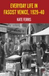 Everyday Life in Fascist Venice, 1929-40 - Kate Ferris