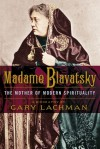 Madame Blavatsky: The Mother of Modern Spirituality - Gary Valentine Lachman