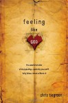 Feeling like God: The Emotional Side of Discipleship - and Why You Can't Fully Follow Jesus without It - Chris Tiegreen