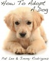 How To Adopt A Dog: The Secrets to Finding Your Best Friend At The Pound - Pat Lee, Jimmy Rodriguez