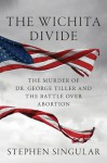 The Wichita Divide: The Murder of Dr. George Tiller and the Battle over Abortion - Stephen Singular