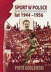 Sport w Polsce na tle politycznej rzeczywistości lat 1944 - 1956 - Piotr Godlewski