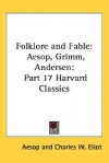 Folklore and Fable: Aesop, Grimm, Andersen: Part 17 Harvard Classics - Aesop, Charles William Eliot