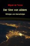 Der Sinn von alldem - Witziges und Aberwitziges (German Edition) - Miguel de Torres
