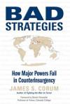 Bad Strategies: How Major Powers Fail in Counterinsurgency - James S. Corum, Dennis E. Showalter, Dennis Showalter