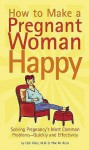 How to Make a Pregnant Woman Happy: Solving Pregnancy's Most Common Problems - Quickly and Effectively - Uzzi Reiss, Yfat M. Reiss, Michael Klein
