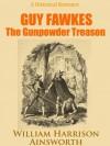 Guy Fawkes: The Gunpowder Treason - A Historical Romance (Annotated) - William Harrison Ainsworth