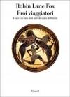 Eroi viaggiatori: I Greci e i loro miti nell'età epica di Omero - Robin Lane Fox, Luca Lamberti